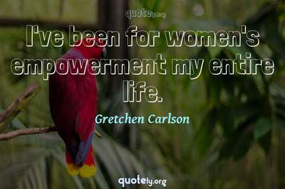 Photo Quote of I've been for women's empowerment my entire life.
