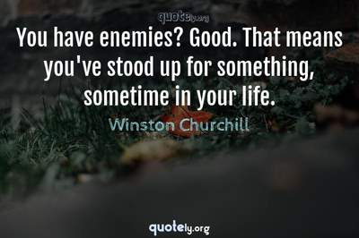 Photo Quote of You have enemies? Good. That means you've stood up for something, sometime in your life.