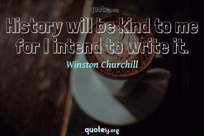 Photo Quote of History will be kind to me for I intend to write it.