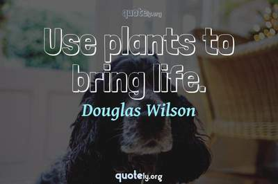 Photo Quote of Use plants to bring life.