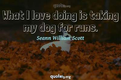 Photo Quote of What I love doing is taking my dog for runs.