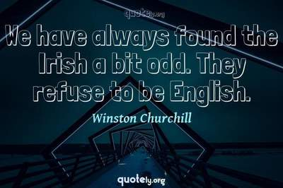 Photo Quote of We have always found the Irish a bit odd. They refuse to be English.