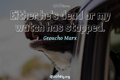Photo Quote of Either he's dead or my watch has stopped.