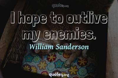 Photo Quote of I hope to outlive my enemies.
