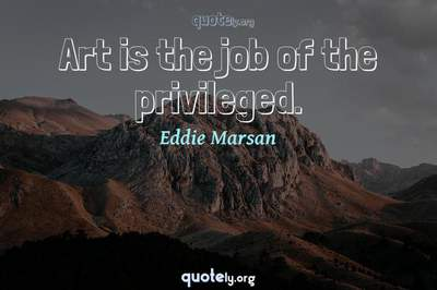 Photo Quote of Art is the job of the privileged.