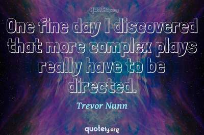 Photo Quote of One fine day I discovered that more complex plays really have to be directed.