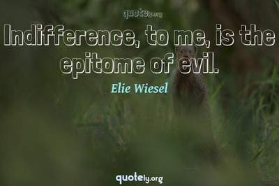 Photo Quote of Indifference, to me, is the epitome of evil.