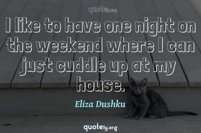 Photo Quote of I like to have one night on the weekend where I can just cuddle up at my house.