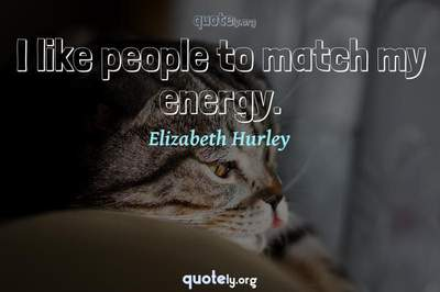 Photo Quote of I like people to match my energy.