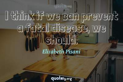 Photo Quote of I think if we can prevent a fatal disease, we should.