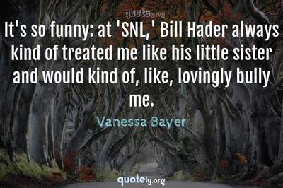 Photo Quote of It's so funny: at 'SNL,' Bill Hader always kind of treated me like his little sister and would kind of, like, lovingly bully me.
