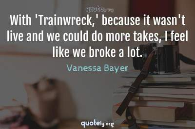 Photo Quote of With 'Trainwreck,' because it wasn't live and we could do more takes, I feel like we broke a lot.