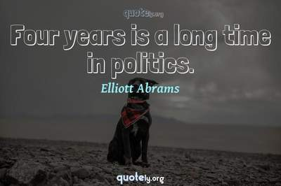 Photo Quote of Four years is a long time in politics.