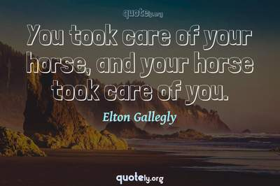 Photo Quote of You took care of your horse, and your horse took care of you.