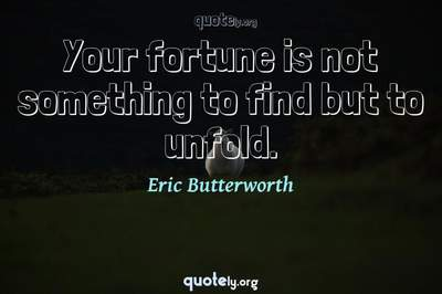 Photo Quote of Your fortune is not something to find but to unfold.