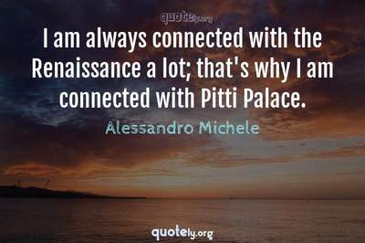 Photo Quote of I am always connected with the Renaissance a lot; that's why I am connected with Pitti Palace.