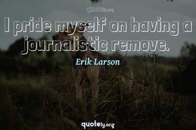 Photo Quote of I pride myself on having a journalistic remove.