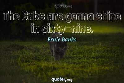 Photo Quote of The Cubs are gonna shine in sixty-nine.