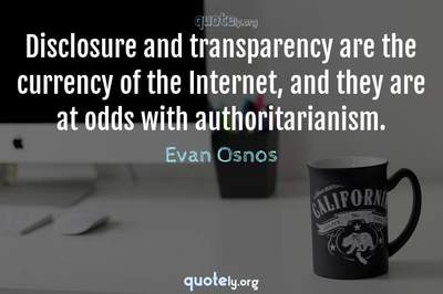 Photo Quote of Disclosure and transparency are the currency of the Internet, and they are at odds with authoritarianism.