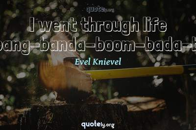 Photo Quote of I went through life big-bang-banda-boom-bada-boom.