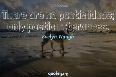 Photo Quote of There are no poetic ideas; only poetic utterances.