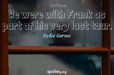 Photo Quote of We were with Frank as part of his very last tour.
