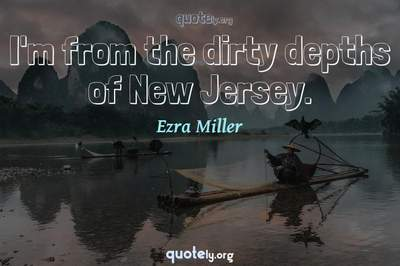 Photo Quote of I'm from the dirty depths of New Jersey.