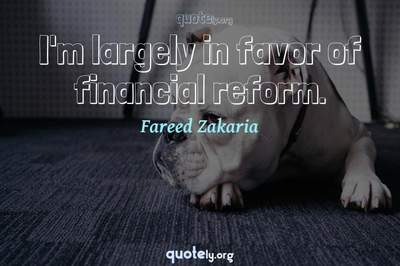 Photo Quote of I'm largely in favor of financial reform.