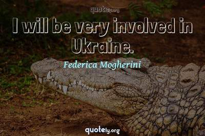 Photo Quote of I will be very involved in Ukraine.