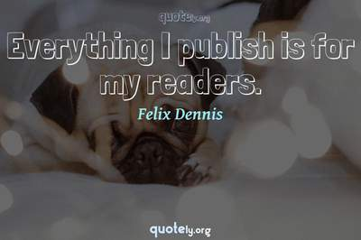 Photo Quote of Everything I publish is for my readers.