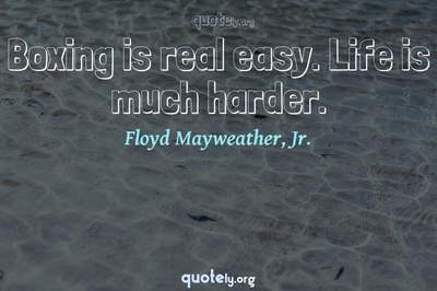 Photo Quote of Boxing is real easy. Life is much harder.