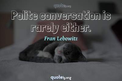 Photo Quote of Polite conversation is rarely either.