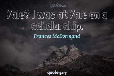 Photo Quote of Yale? I was at Yale on a scholarship.