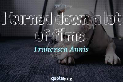 Photo Quote of I turned down a lot of films.
