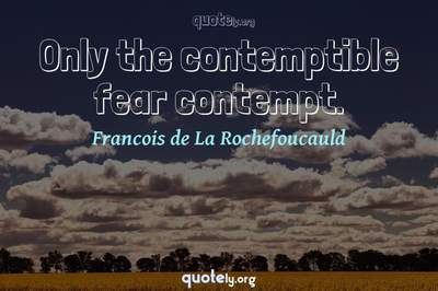 Photo Quote of Only the contemptible fear contempt.