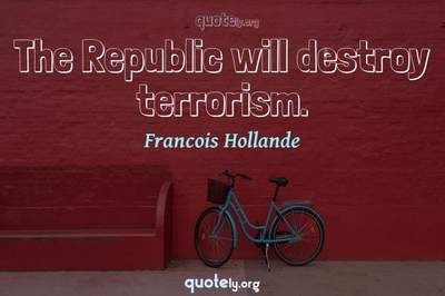 Photo Quote of The Republic will destroy terrorism.