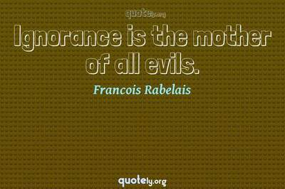 Photo Quote of Ignorance is the mother of all evils.