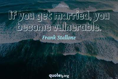 Photo Quote of If you get married, you become vulnerable.