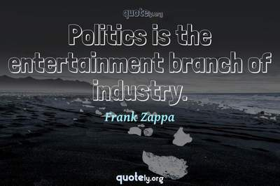 Photo Quote of Politics is the entertainment branch of industry.
