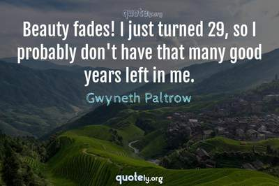 Photo Quote of Beauty fades! I just turned 29, so I probably don't have that many good years left in me.