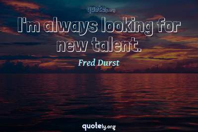 Photo Quote of I'm always looking for new talent.