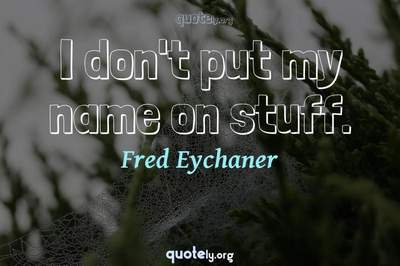 Photo Quote of I don't put my name on stuff.