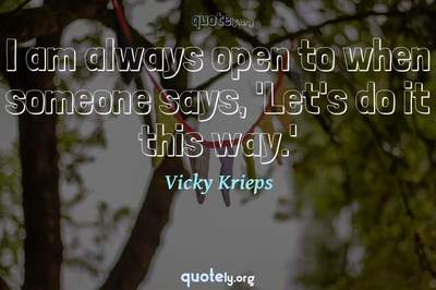 Photo Quote of I am always open to when someone says, 'Let's do it this way.'