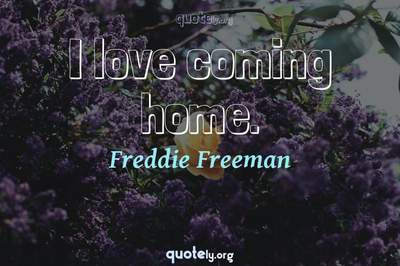 Photo Quote of I love coming home.
