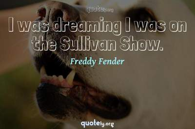 Photo Quote of I was dreaming I was on the Sullivan Show.