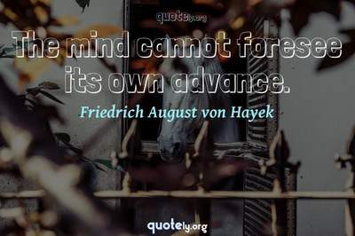 Photo Quote of The mind cannot foresee its own advance.