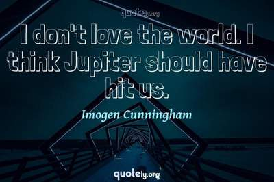 Photo Quote of I don't love the world. I think Jupiter should have hit us.