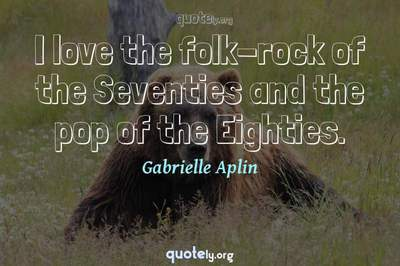 Photo Quote of I love the folk-rock of the Seventies and the pop of the Eighties.