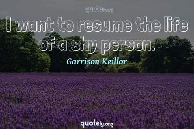 Photo Quote of I want to resume the life of a shy person.
