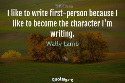 Photo Quote of I like to write first-person because I like to become the character I'm writing.